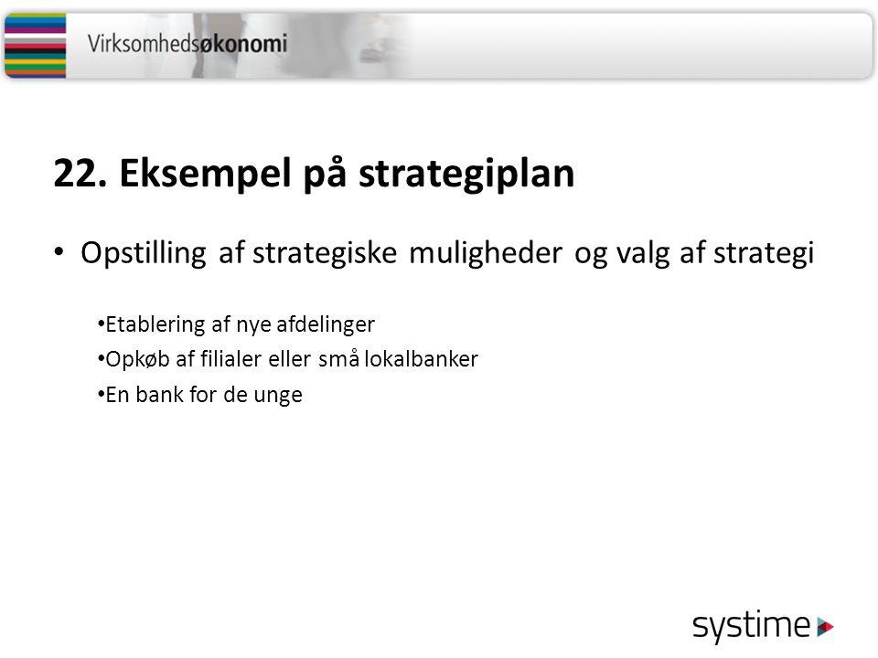 22. Eksempel på strategiplan Opstilling af strategiske muligheder og valg af strategi Etablering af nye afdelinger Opkøb af filialer eller små lokalba