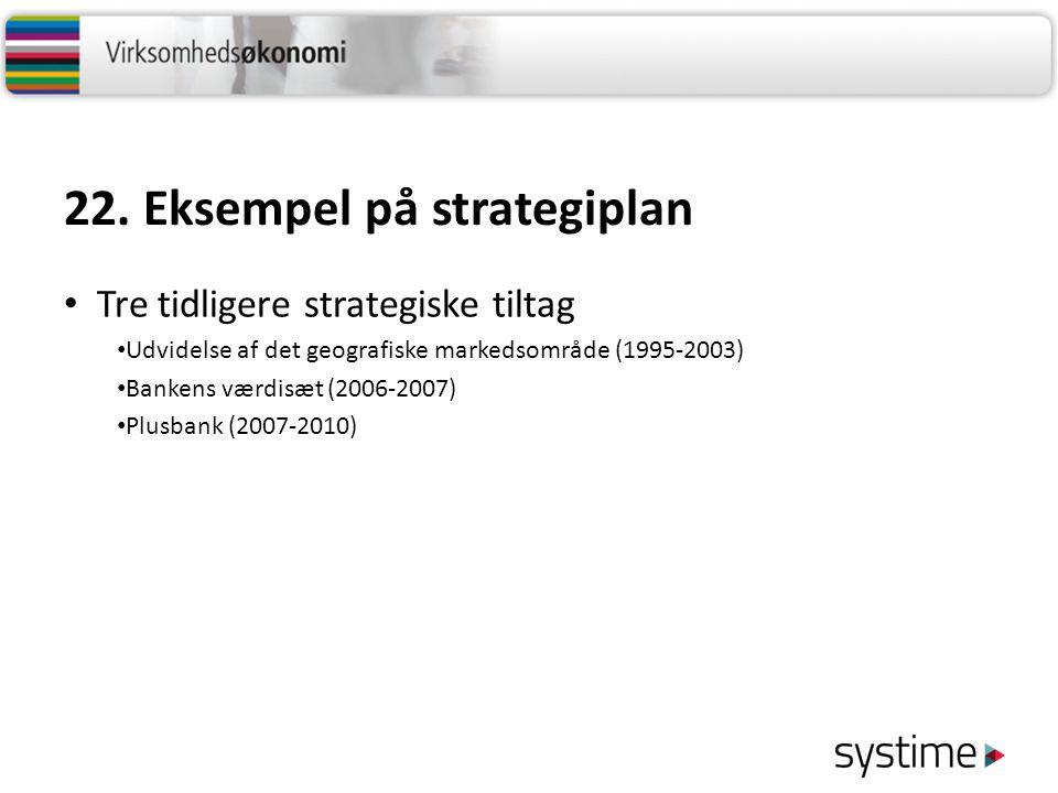 22. Eksempel på strategiplan Tre tidligere strategiske tiltag Udvidelse af det geografiske markedsområde (1995-2003) Bankens værdisæt (2006-2007) Plus