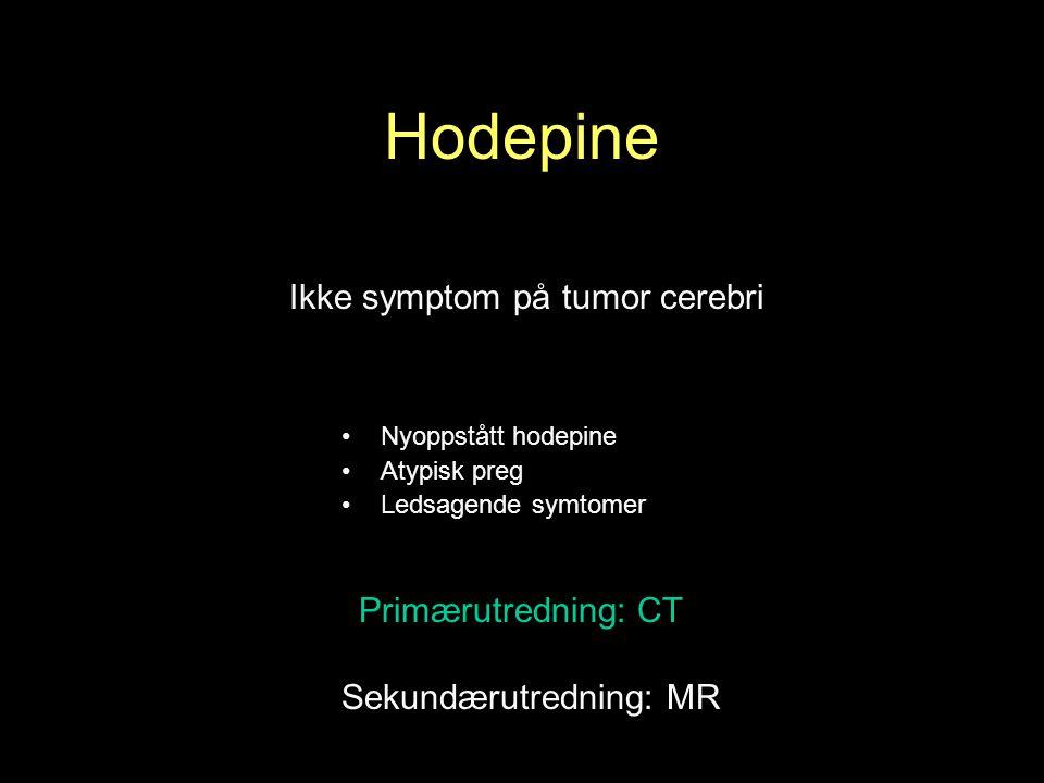 Hodepine Ikke symptom på tumor cerebri Primærutredning: CT Nyoppstått hodepine Atypisk preg Ledsagende symtomer Sekundærutredning: MR