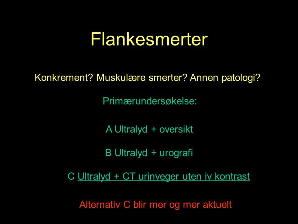 Flankesmerter A Ultralyd + oversikt B Ultralyd + urografi C Ultralyd + CT urinveger uten iv kontrast Primærundersøkelse: Konkrement.