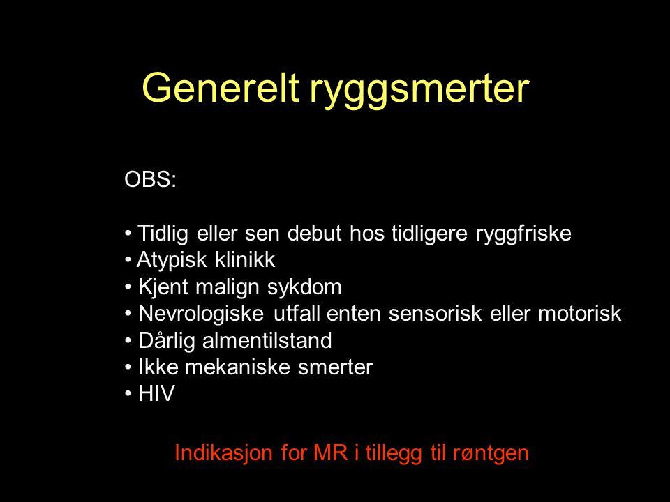 OBS: Tidlig eller sen debut hos tidligere ryggfriske Atypisk klinikk Kjent malign sykdom Nevrologiske utfall enten sensorisk eller motorisk Dårlig almentilstand Ikke mekaniske smerter HIV Indikasjon for MR i tillegg til røntgen Generelt ryggsmerter