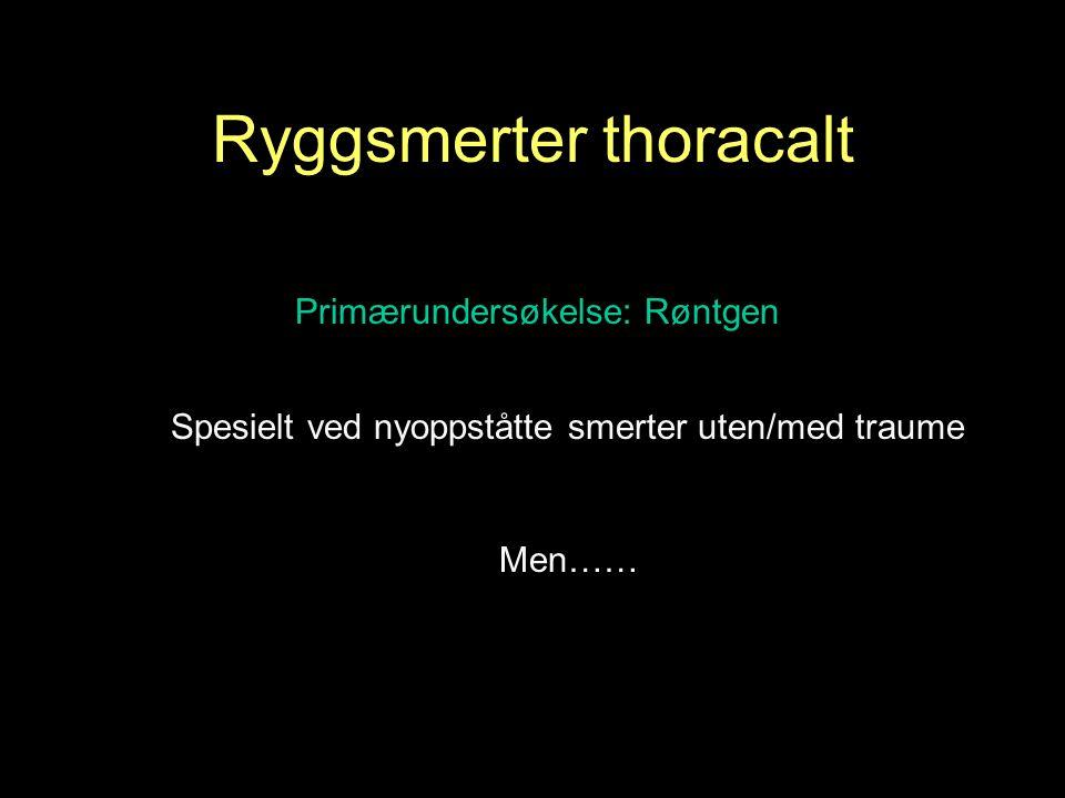 Men…… Spesielt ved nyoppståtte smerter uten/med traume Primærundersøkelse: Røntgen Ryggsmerter thoracalt
