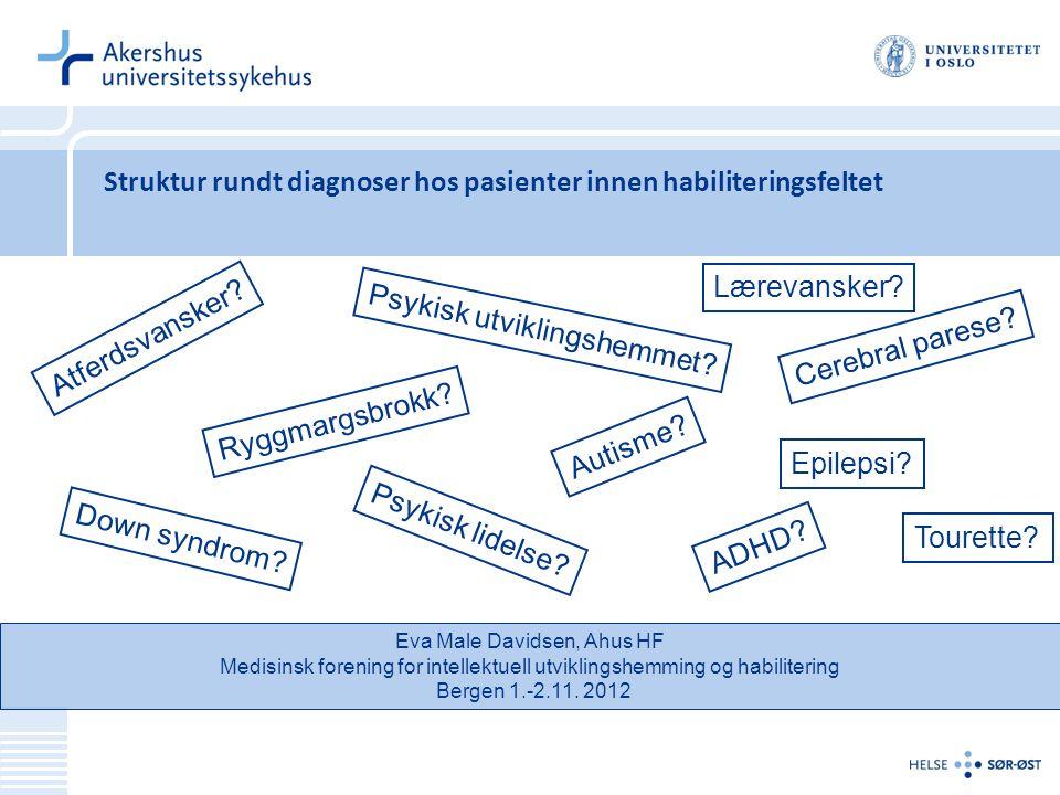 Struktur rundt diagnoser hos pasienter innen habiliteringsfeltet Eva Male Davidsen, Ahus HF Medisinsk forening for intellektuell utviklingshemming og habilitering Bergen 1.-2.11.