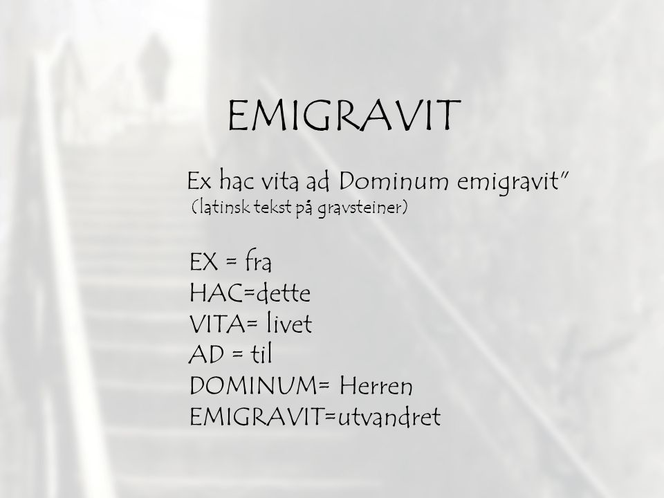 EMIGRAVIT EX = fra HAC=dette VITA= livet AD = til DOMINUM= Herren EMIGRAVIT=utvandret Ex hac vita ad Dominum emigravit (latinsk tekst på gravsteiner)