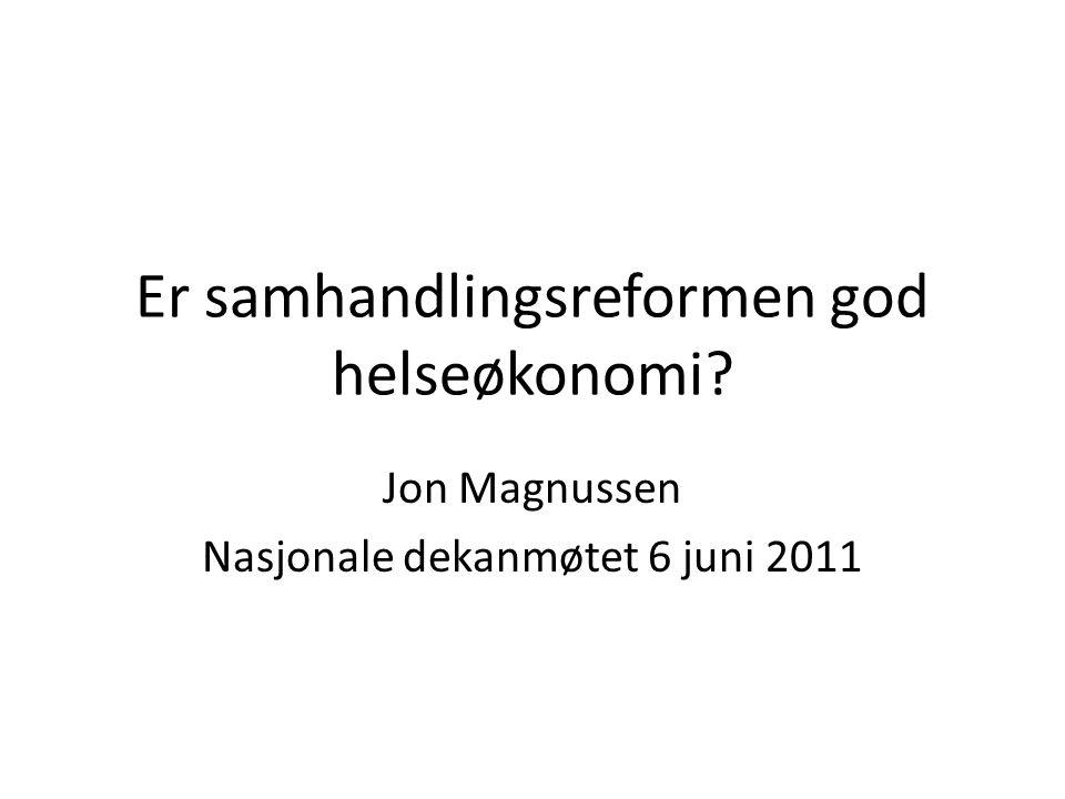 Er samhandlingsreformen god helseøkonomi Jon Magnussen Nasjonale dekanmøtet 6 juni 2011