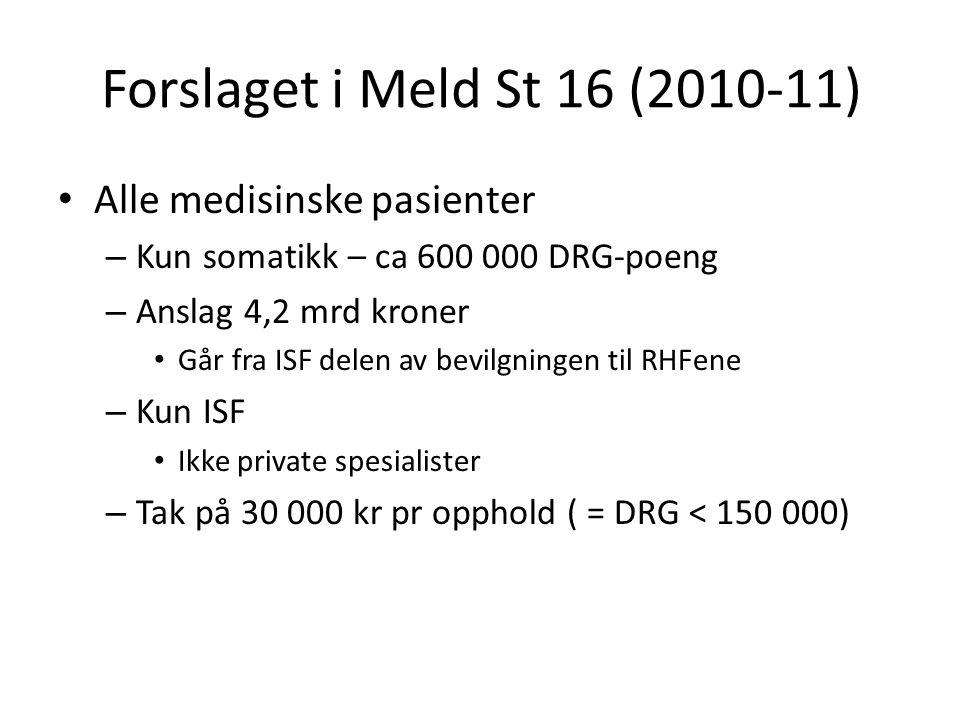 Forslaget i Meld St 16 (2010-11) Alle medisinske pasienter – Kun somatikk – ca 600 000 DRG-poeng – Anslag 4,2 mrd kroner Går fra ISF delen av bevilgningen til RHFene – Kun ISF Ikke private spesialister – Tak på 30 000 kr pr opphold ( = DRG < 150 000)