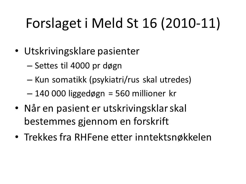 Forslaget i Meld St 16 (2010-11) Utskrivingsklare pasienter – Settes til 4000 pr døgn – Kun somatikk (psykiatri/rus skal utredes) – 140 000 liggedøgn = 560 millioner kr Når en pasient er utskrivingsklar skal bestemmes gjennom en forskrift Trekkes fra RHFene etter inntektsnøkkelen