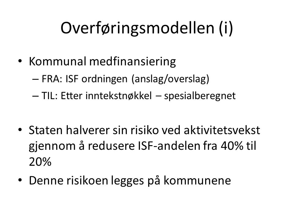 Overføringsmodellen (i) Kommunal medfinansiering – FRA: ISF ordningen (anslag/overslag) – TIL: Etter inntekstnøkkel – spesialberegnet Staten halverer sin risiko ved aktivitetsvekst gjennom å redusere ISF-andelen fra 40% til 20% Denne risikoen legges på kommunene