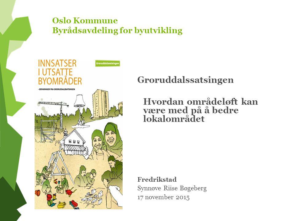 Oslo Kommune Byrådsavdeling for byutvikling Groruddalssatsingen Hvordan områdeløft kan være med på å bedre lokalområdet Fredrikstad Synnøve Riise Bøgeberg 17 november 2015