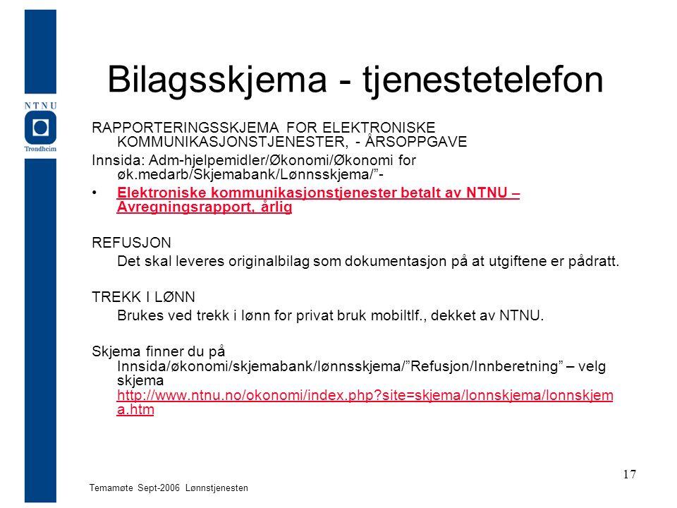 Temamøte Sept-2006 Lønnstjenesten 17 Bilagsskjema - tjenestetelefon RAPPORTERINGSSKJEMA FOR ELEKTRONISKE KOMMUNIKASJONSTJENESTER, - ÅRSOPPGAVE Innsida: Adm-hjelpemidler/Økonomi/Økonomi for øk.medarb/Skjemabank/Lønnsskjema/ - Elektroniske kommunikasjonstjenester betalt av NTNU – Avregningsrapport, årligElektroniske kommunikasjonstjenester betalt av NTNU – Avregningsrapport, årlig REFUSJON Det skal leveres originalbilag som dokumentasjon på at utgiftene er pådratt.