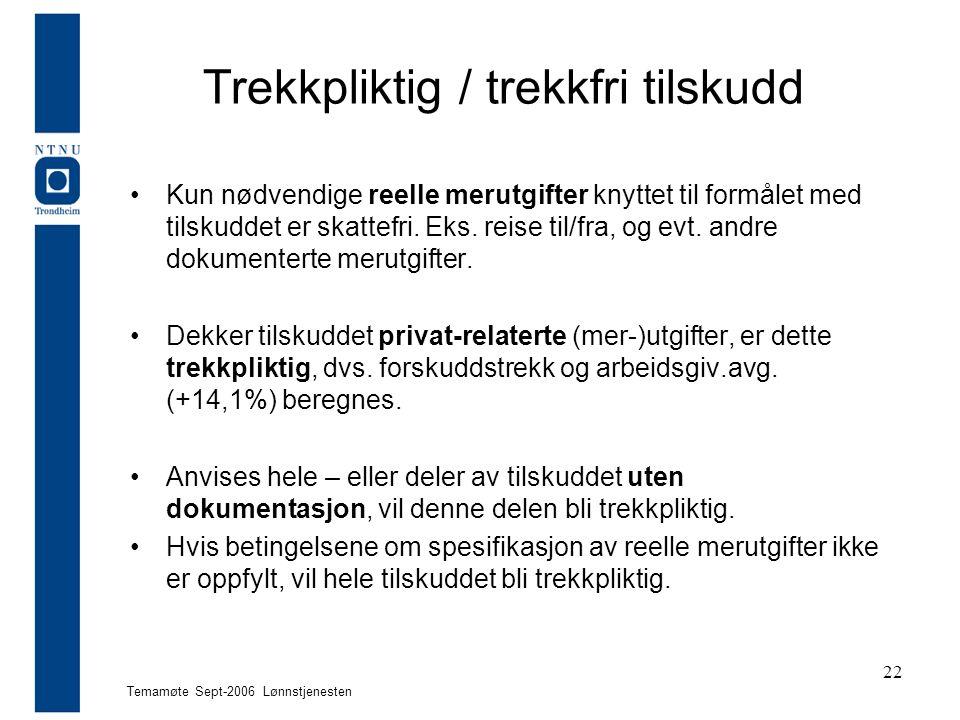 Temamøte Sept-2006 Lønnstjenesten 22 Trekkpliktig / trekkfri tilskudd Kun nødvendige reelle merutgifter knyttet til formålet med tilskuddet er skattefri.