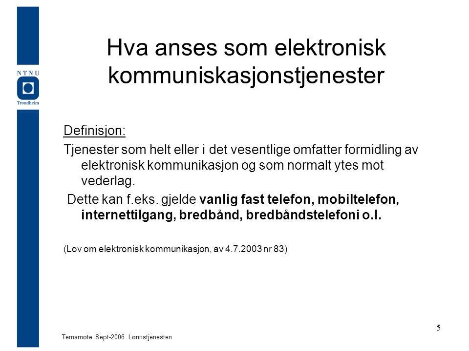 Temamøte Sept-2006 Lønnstjenesten 5 Hva anses som elektronisk kommuniskasjonstjenester Definisjon: Tjenester som helt eller i det vesentlige omfatter formidling av elektronisk kommunikasjon og som normalt ytes mot vederlag.