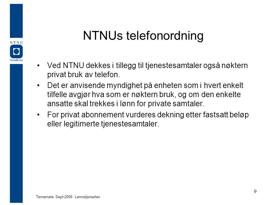 Temamøte Sept-2006 Lønnstjenesten 9 NTNUs telefonordning Ved NTNU dekkes i tillegg til tjenestesamtaler også nøktern privat bruk av telefon. Det er an