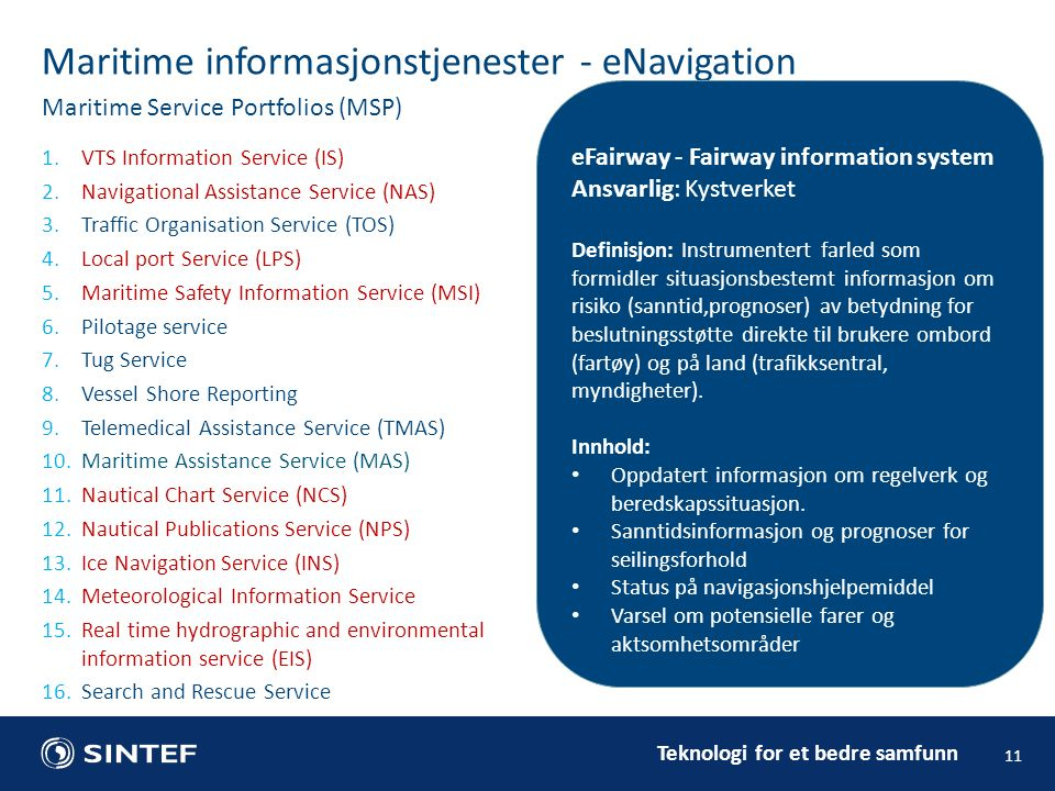 1.VTS Information Service (IS) 2.Navigational Assistance Service (NAS) 3.Traffic Organisation Service (TOS) 4.Local port Service (LPS) 5.Maritime Safety Information Service (MSI) 6.Pilotage service 7.Tug Service 8.Vessel Shore Reporting 9.Telemedical Assistance Service (TMAS) 10.Maritime Assistance Service (MAS) 11.Nautical Chart Service (NCS) 12.Nautical Publications Service (NPS) 13.Ice Navigation Service (INS) 14.Meteorological Information Service 15.Real time hydrographic and environmental information service (EIS) 16.Search and Rescue Service 11 Maritime informasjonstjenester - eNavigation Maritime Service Portfolios (MSP) Krav til en informasjonstjeneste: Ansvarlig instans(er) Definisjon, målsetning Innhold eFairway - Fairway information system Ansvarlig: Kystverket Definisjon: Instrumentert farled som formidler situasjonsbestemt informasjon om risiko (sanntid,prognoser) av betydning for beslutningsstøtte direkte til brukere ombord (fartøy) og på land (trafikksentral, myndigheter).
