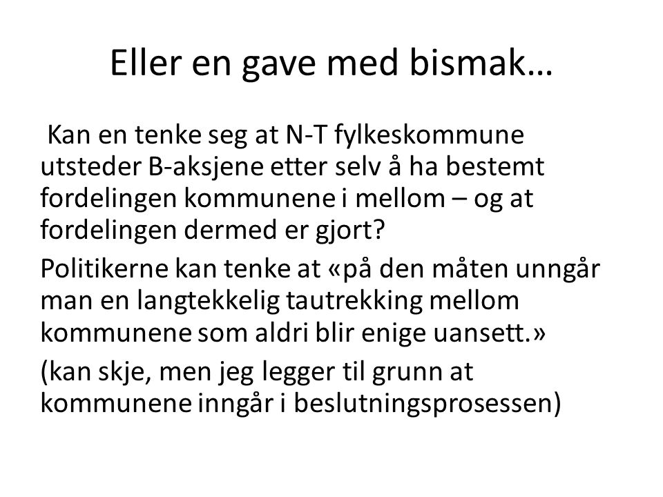 Eller en gave med bismak… Kan en tenke seg at N-T fylkeskommune utsteder B-aksjene etter selv å ha bestemt fordelingen kommunene i mellom – og at fordelingen dermed er gjort.