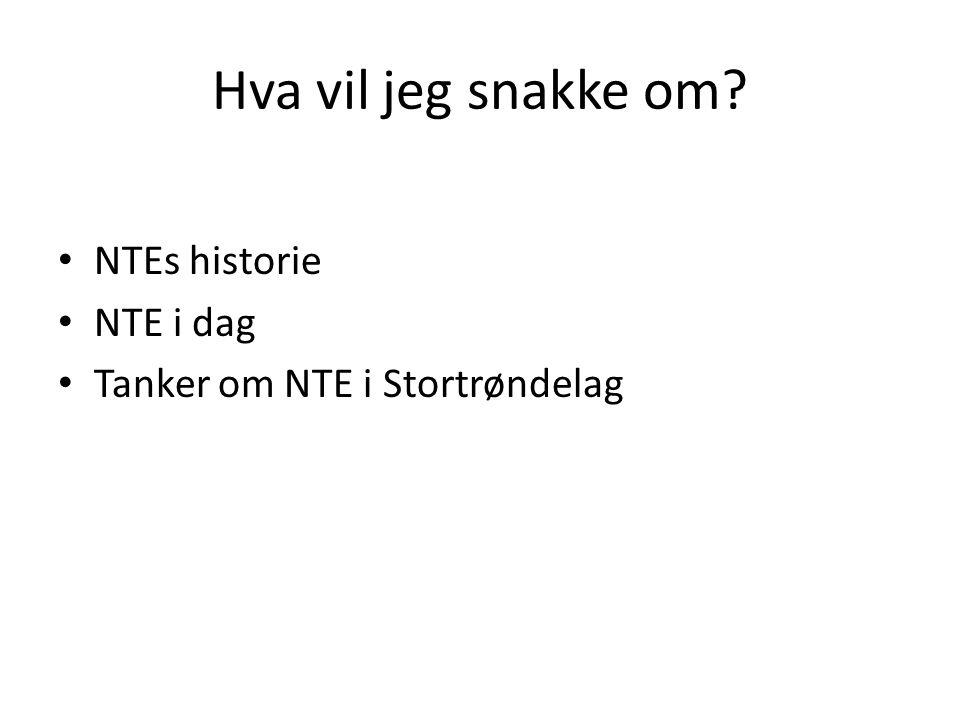 Hva vil jeg snakke om NTEs historie NTE i dag Tanker om NTE i Stortrøndelag