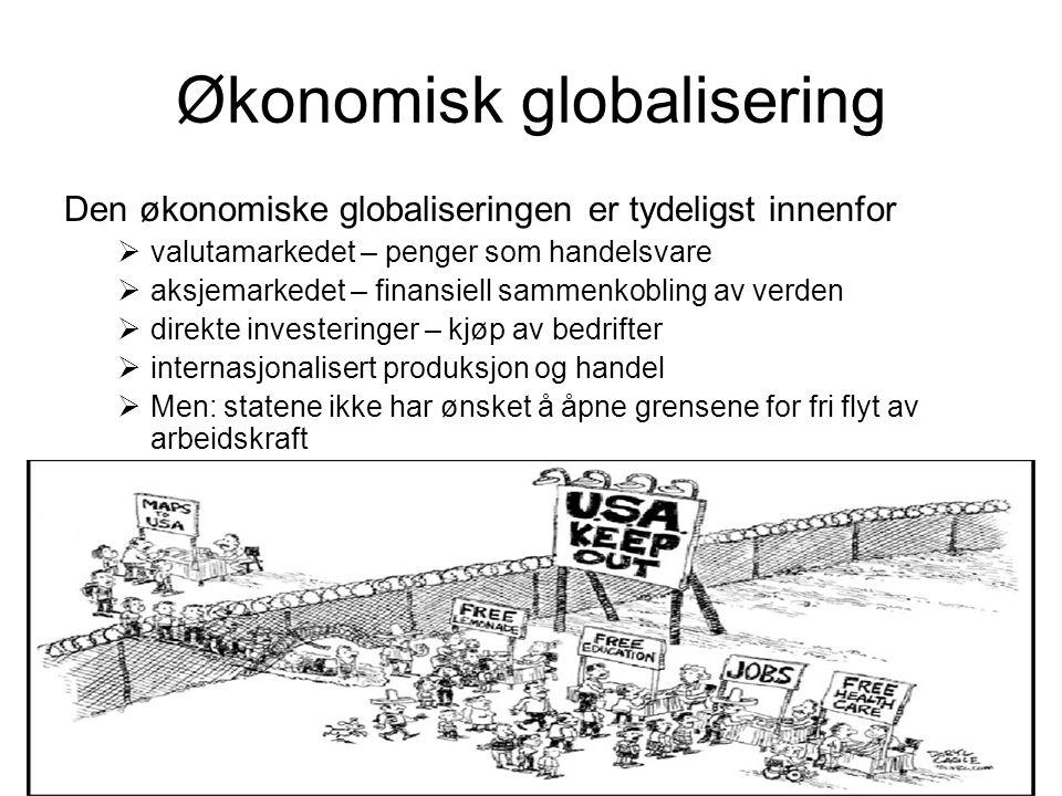 Økonomisk globalisering Den økonomiske globaliseringen er tydeligst innenfor  valutamarkedet – penger som handelsvare  aksjemarkedet – finansiell sammenkobling av verden  direkte investeringer – kjøp av bedrifter  internasjonalisert produksjon og handel  Men: statene ikke har ønsket å åpne grensene for fri flyt av arbeidskraft