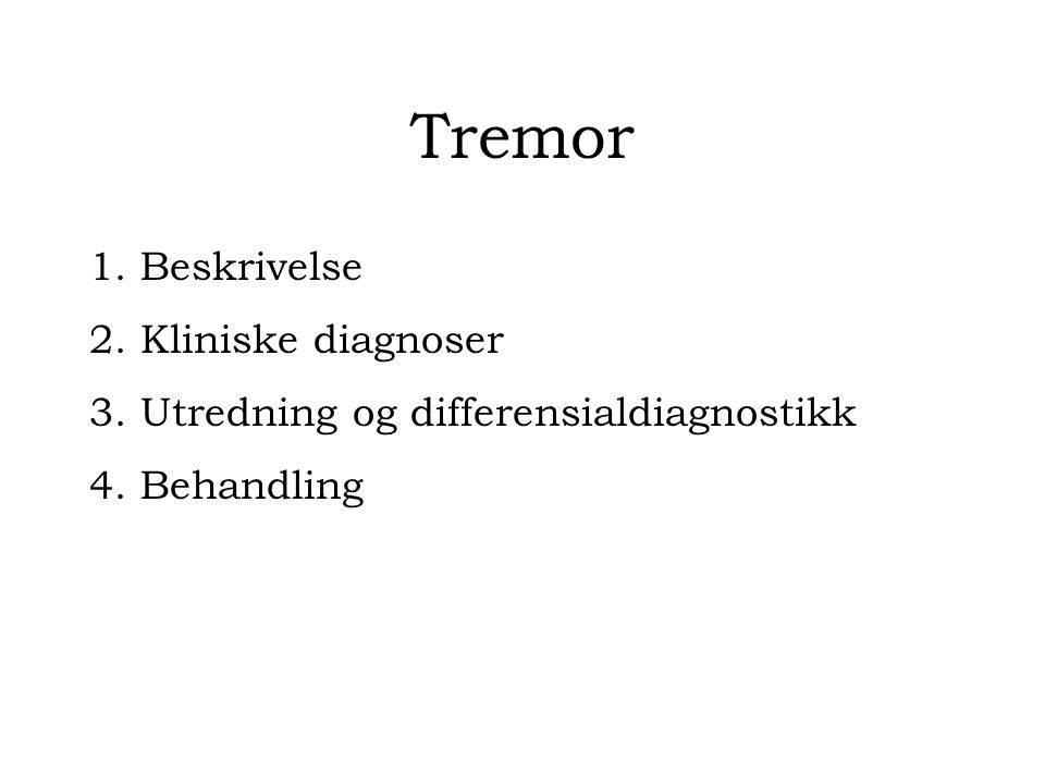 Tremor 1. Beskrivelse 2. Kliniske diagnoser 3. Utredning og differensialdiagnostikk 4. Behandling