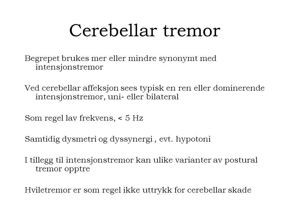 Cerebellar tremor Begrepet brukes mer eller mindre synonymt med intensjonstremor Ved cerebellar affeksjon sees typisk en ren eller dominerende intensjonstremor, uni- eller bilateral Som regel lav frekvens, < 5 Hz Samtidig dysmetri og dyssynergi, evt.