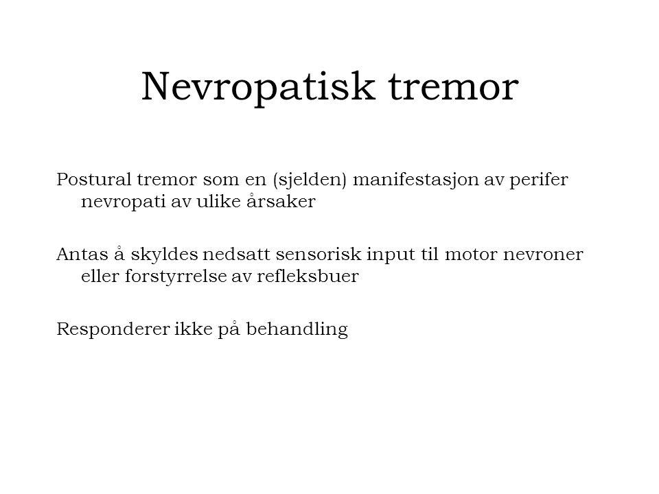 Nevropatisk tremor Postural tremor som en (sjelden) manifestasjon av perifer nevropati av ulike årsaker Antas å skyldes nedsatt sensorisk input til motor nevroner eller forstyrrelse av refleksbuer Responderer ikke på behandling