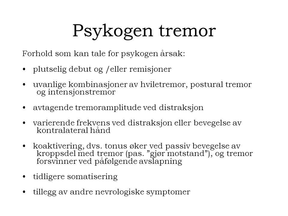 Psykogen tremor Forhold som kan tale for psykogen årsak: plutselig debut og /eller remisjoner uvanlige kombinasjoner av hviletremor, postural tremor og intensjonstremor avtagende tremoramplitude ved distraksjon varierende frekvens ved distraksjon eller bevegelse av kontralateral hånd koaktivering, dvs.