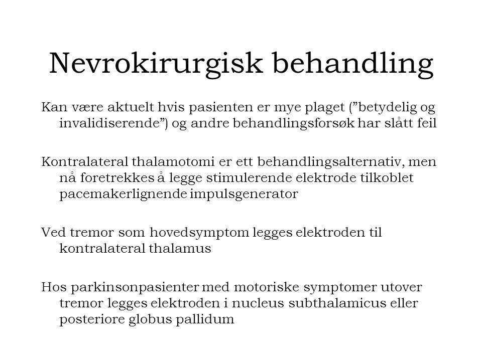 Nevrokirurgisk behandling Kan være aktuelt hvis pasienten er mye plaget ( betydelig og invalidiserende ) og andre behandlingsforsøk har slått feil Kontralateral thalamotomi er ett behandlingsalternativ, men nå foretrekkes å legge stimulerende elektrode tilkoblet pacemakerlignende impulsgenerator Ved tremor som hovedsymptom legges elektroden til kontralateral thalamus Hos parkinsonpasienter med motoriske symptomer utover tremor legges elektroden i nucleus subthalamicus eller posteriore globus pallidum