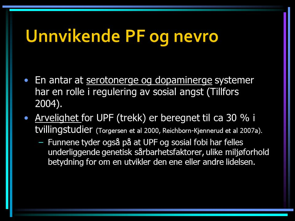 En antar at serotonerge og dopaminerge systemer har en rolle i regulering av sosial angst (Tillfors 2004). Arvelighet for UPF (trekk) er beregnet til