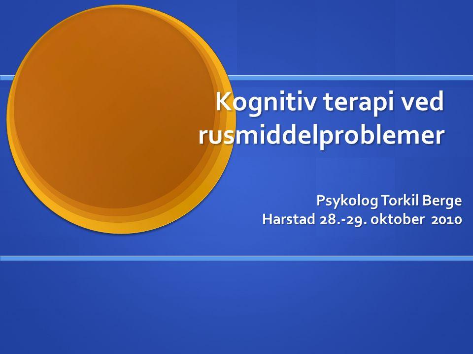 Psykolog Torkil Berge Harstad 28.-29. oktober 2010 Kognitiv terapi ved rusmiddelproblemer