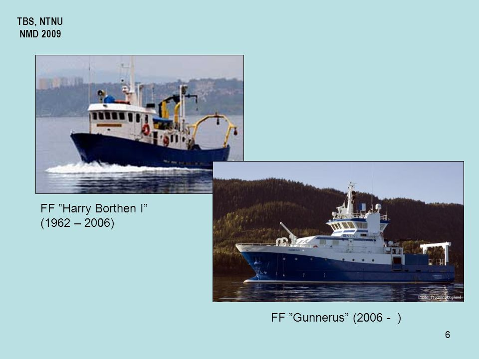 6 TBS, NTNU NMD 2009 FF Harry Borthen I (1962 – 2006) FF Gunnerus (2006 - )