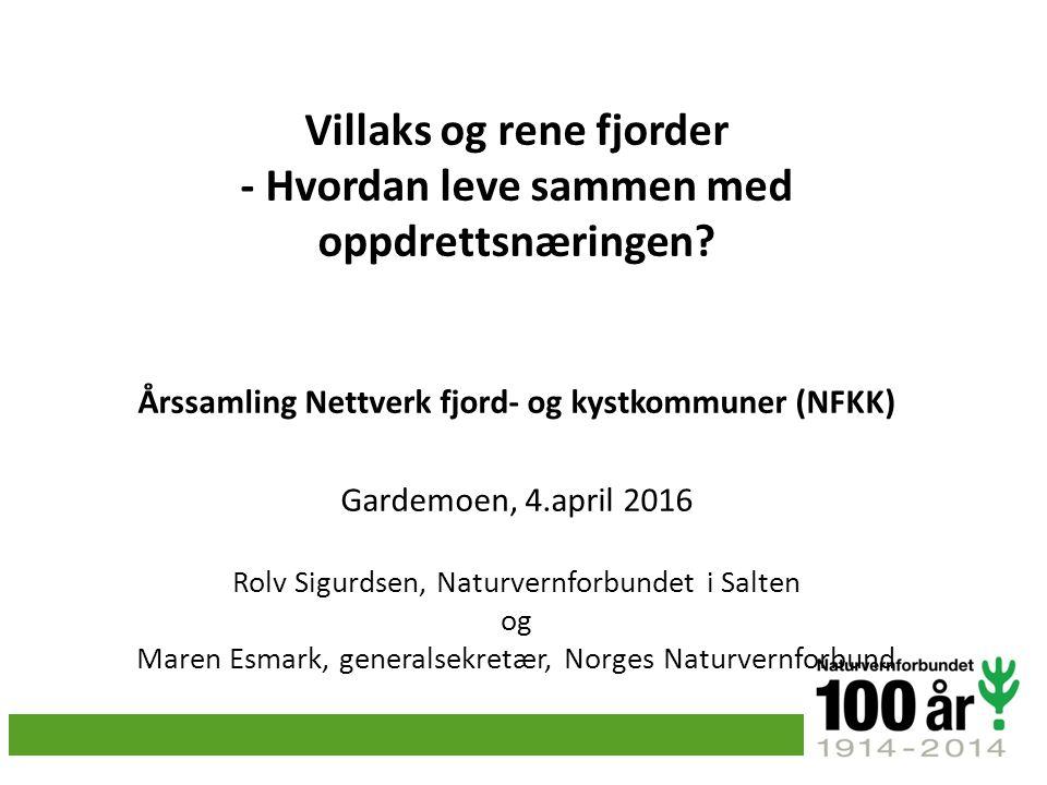 Villaks og rene fjorder - Hvordan leve sammen med oppdrettsnæringen? Årssamling Nettverk fjord- og kystkommuner (NFKK) Gardemoen, 4.april 2016 Rolv Si