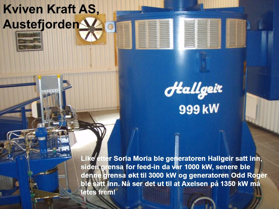 Like etter Soria Moria ble generatoren Hallgeir satt inn, siden grensa for feed-in da var 1000 kW, senere ble denne grensa økt til 3000 kW og generato