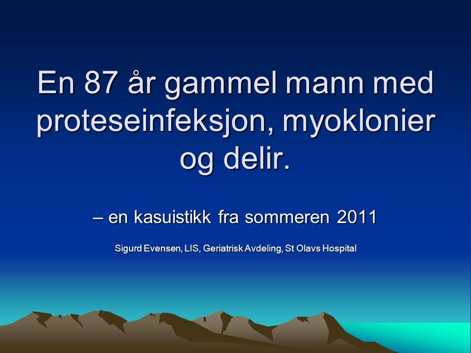En 87 år gammel mann med proteseinfeksjon, myoklonier og delir. – en kasuistikk fra sommeren 2011 Sigurd Evensen, LIS, Geriatrisk Avdeling, St Olavs H