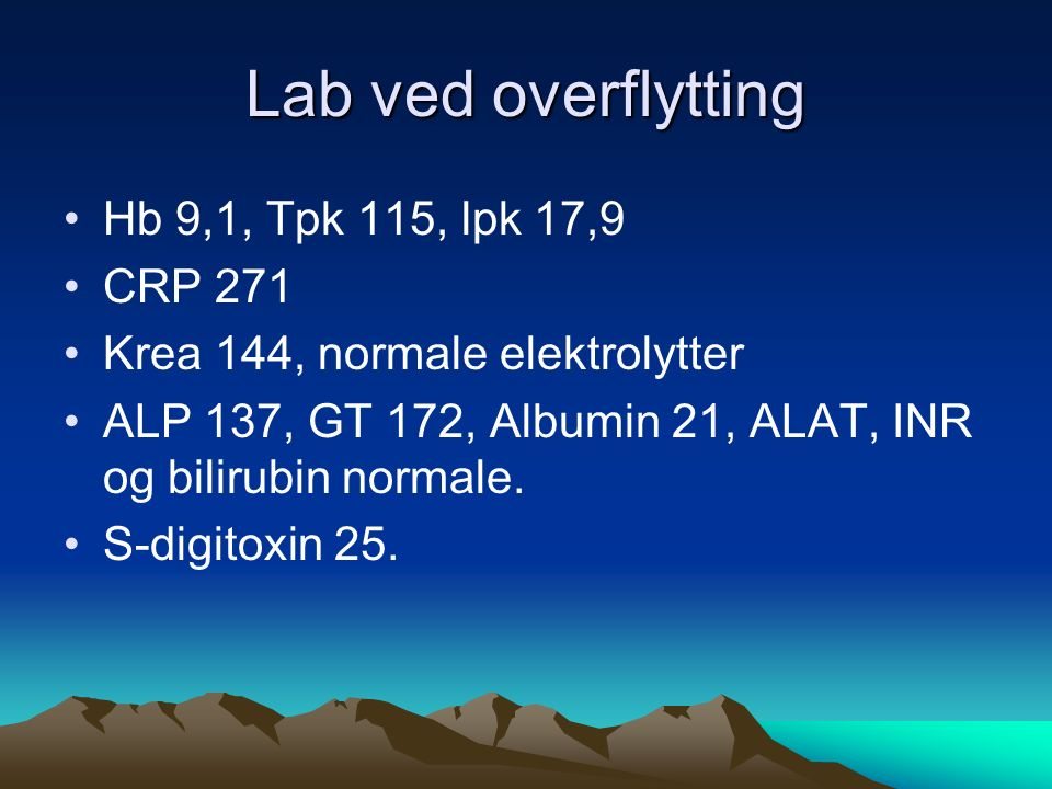 Lab ved overflytting Hb 9,1, Tpk 115, lpk 17,9 CRP 271 Krea 144, normale elektrolytter ALP 137, GT 172, Albumin 21, ALAT, INR og bilirubin normale.