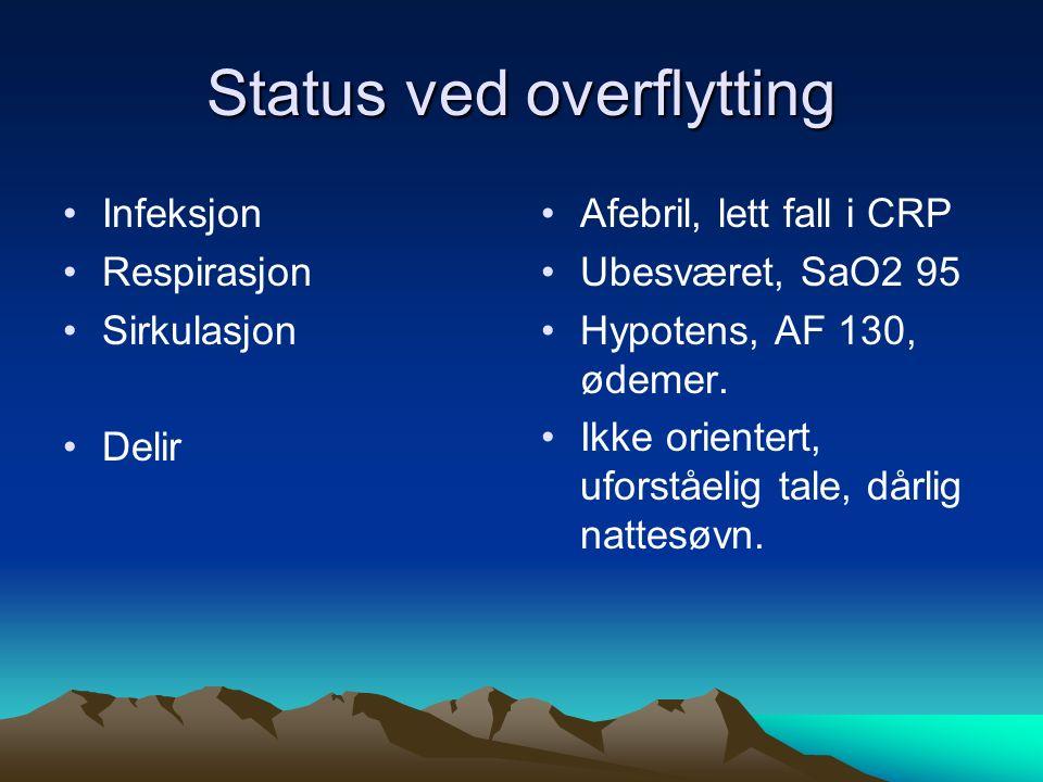 Status ved overflytting Infeksjon Respirasjon Sirkulasjon Delir Afebril, lett fall i CRP Ubesværet, SaO2 95 Hypotens, AF 130, ødemer. Ikke orientert,