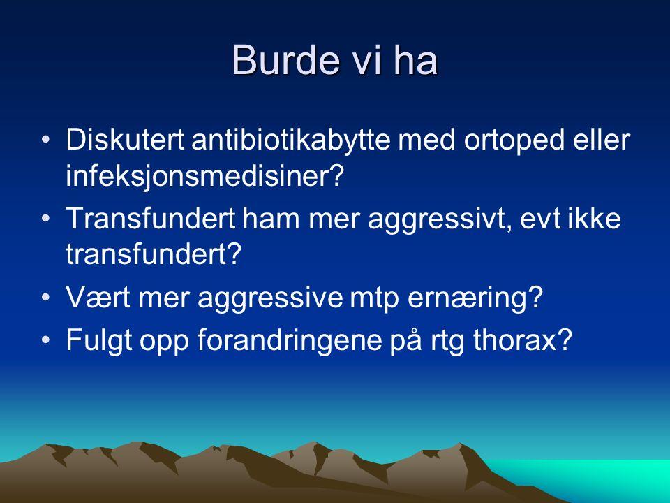 Burde vi ha Diskutert antibiotikabytte med ortoped eller infeksjonsmedisiner? Transfundert ham mer aggressivt, evt ikke transfundert? Vært mer aggress