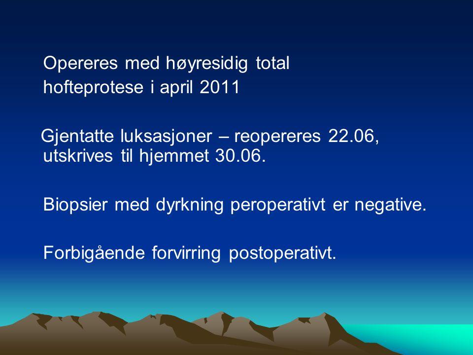 Opereres med høyresidig total hofteprotese i april 2011 Gjentatte luksasjoner – reopereres 22.06, utskrives til hjemmet 30.06. Biopsier med dyrkning p