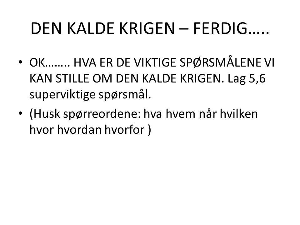DEN KALDE KRIGEN – FERDIG….. OK……..