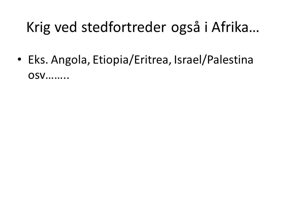 Krig ved stedfortreder også i Afrika… Eks. Angola, Etiopia/Eritrea, Israel/Palestina osv……..