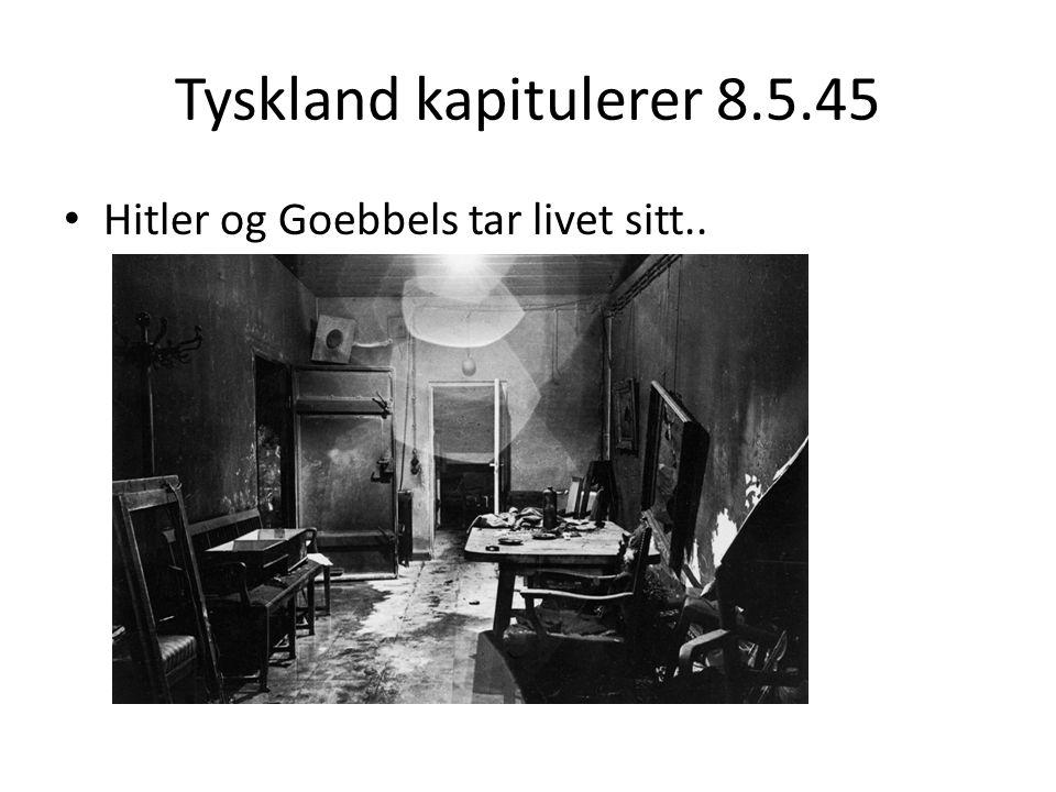 Tyskland kapitulerer 8.5.45 Hitler og Goebbels tar livet sitt..