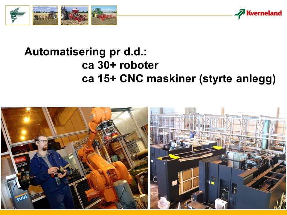 Automatisering pr d.d.: ca 30+ roboter ca 15+ CNC maskiner (styrte anlegg)
