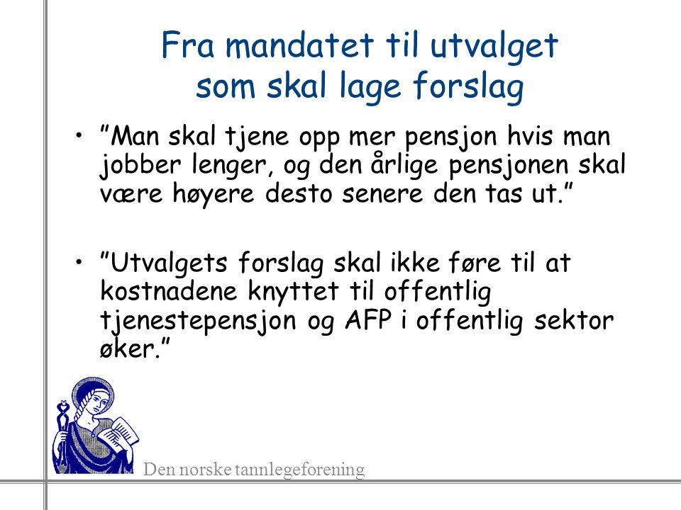 Den norske tannlegeforening Fra mandatet til utvalget som skal lage forslag Man skal tjene opp mer pensjon hvis man jobber lenger, og den årlige pensjonen skal være høyere desto senere den tas ut. Utvalgets forslag skal ikke føre til at kostnadene knyttet til offentlig tjenestepensjon og AFP i offentlig sektor øker.