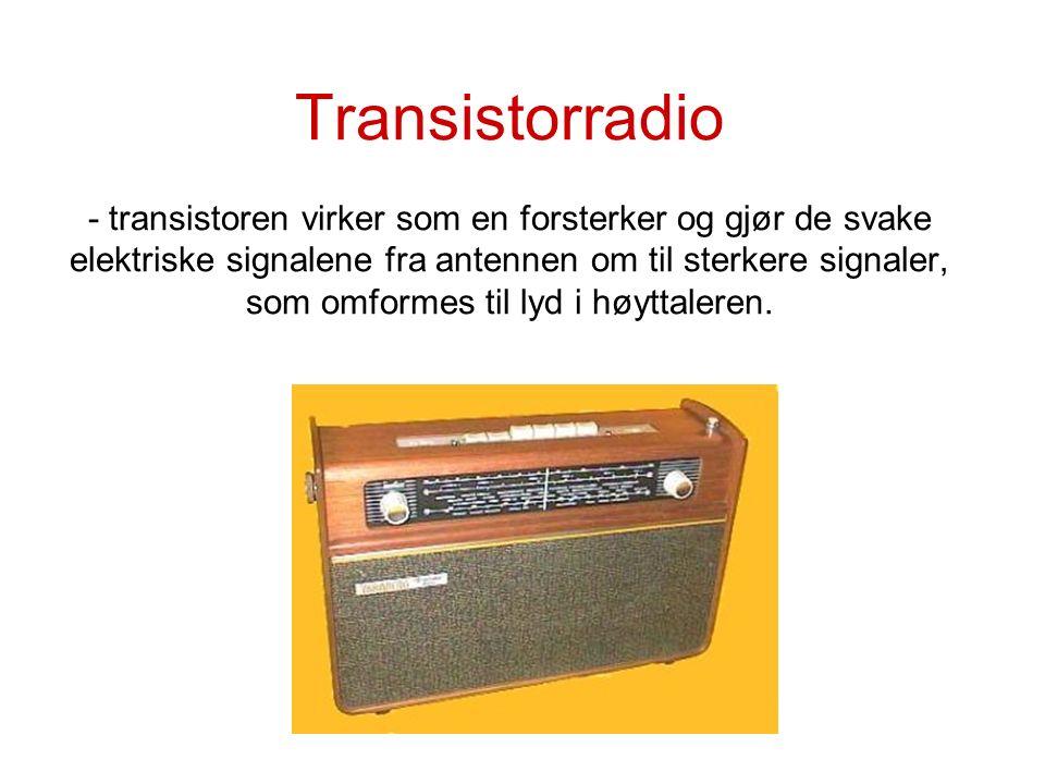 Transistorradio - transistoren virker som en forsterker og gjør de svake elektriske signalene fra antennen om til sterkere signaler, som omformes til lyd i høyttaleren.