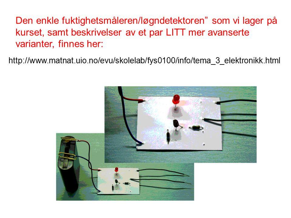 http://www.matnat.uio.no/evu/skolelab/fys0100/info/tema_3_elektronikk.html Den enkle fuktighetsmåleren/løgndetektoren som vi lager på kurset, samt beskrivelser av et par LITT mer avanserte varianter, finnes her: