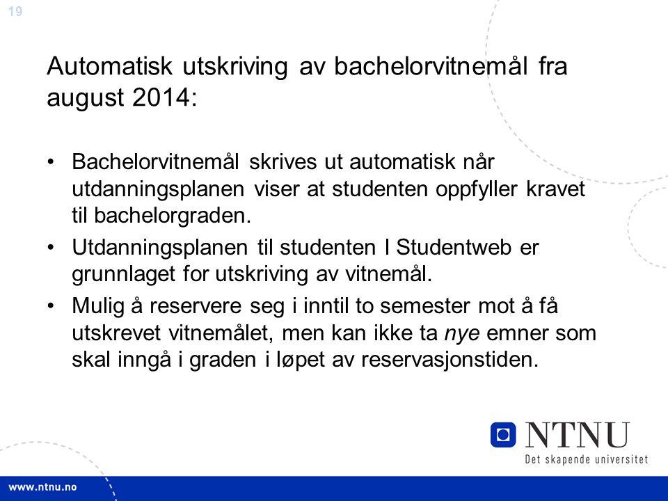 19 Automatisk utskriving av bachelorvitnemål fra august 2014: Bachelorvitnemål skrives ut automatisk når utdanningsplanen viser at studenten oppfyller kravet til bachelorgraden.