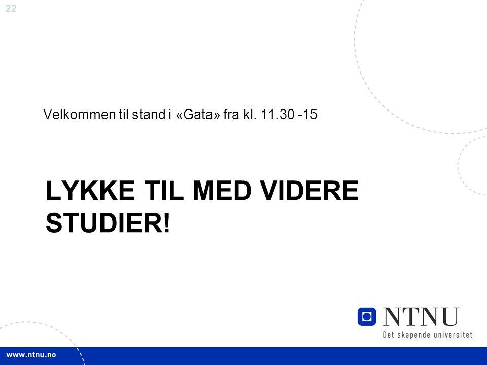 22 LYKKE TIL MED VIDERE STUDIER! Velkommen til stand i «Gata» fra kl. 11.30 -15