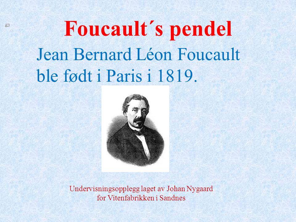 Foucault´s pendel Jean Bernard Léon Foucault ble født i Paris i 1819. Undervisningsopplegg laget av Johan Nygaard for Vitenfabrikken i Sandnes