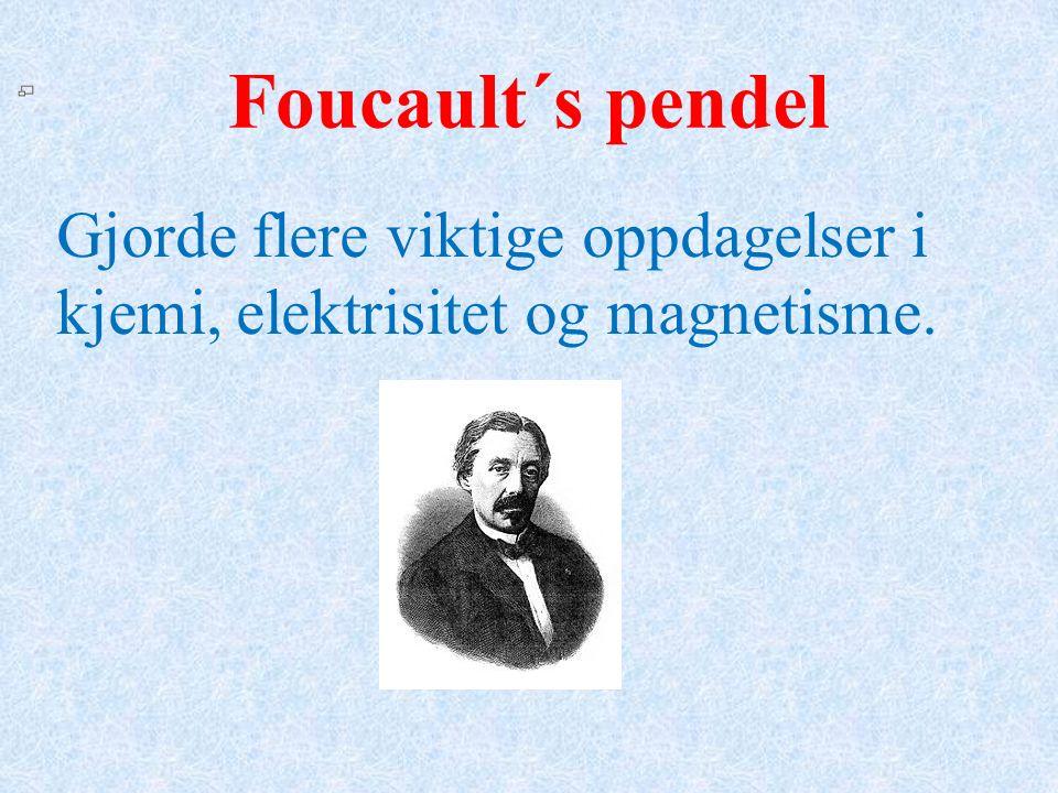 Foucault´s pendel Gjorde flere viktige oppdagelser i kjemi, elektrisitet og magnetisme.