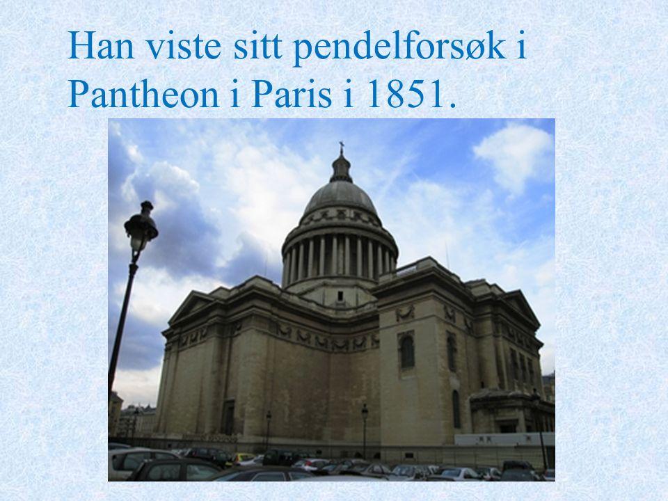 Han viste sitt pendelforsøk i Pantheon i Paris i 1851.