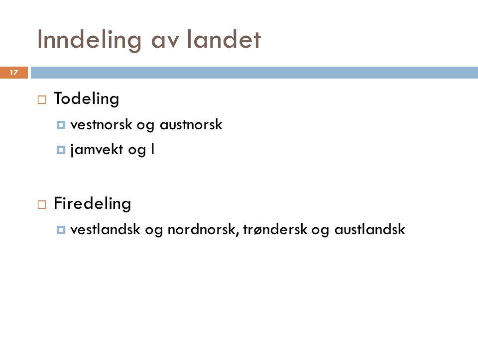 Inndeling av landet 17  Todeling  vestnorsk og austnorsk  jamvekt og l  Firedeling  vestlandsk og nordnorsk, trøndersk og austlandsk