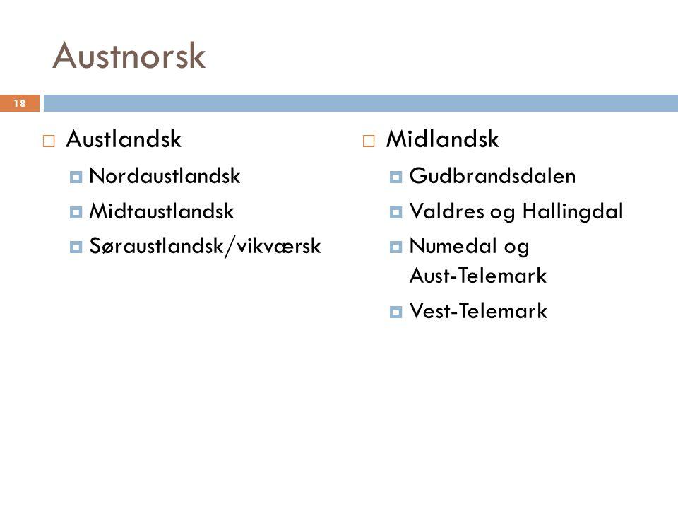 Austnorsk  Austlandsk  Nordaustlandsk  Midtaustlandsk  Søraustlandsk/vikværsk  Midlandsk  Gudbrandsdalen  Valdres og Hallingdal  Numedal og Aust-Telemark  Vest-Telemark 18
